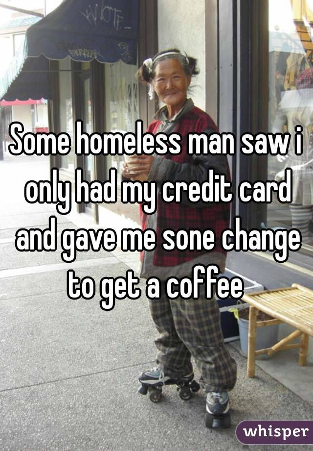 Some homeless man saw i only had my credit card and gave me sone change to get a coffee