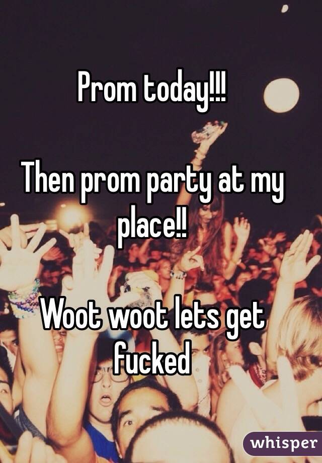 Prom today!!!  Then prom party at my place!!  Woot woot lets get fucked