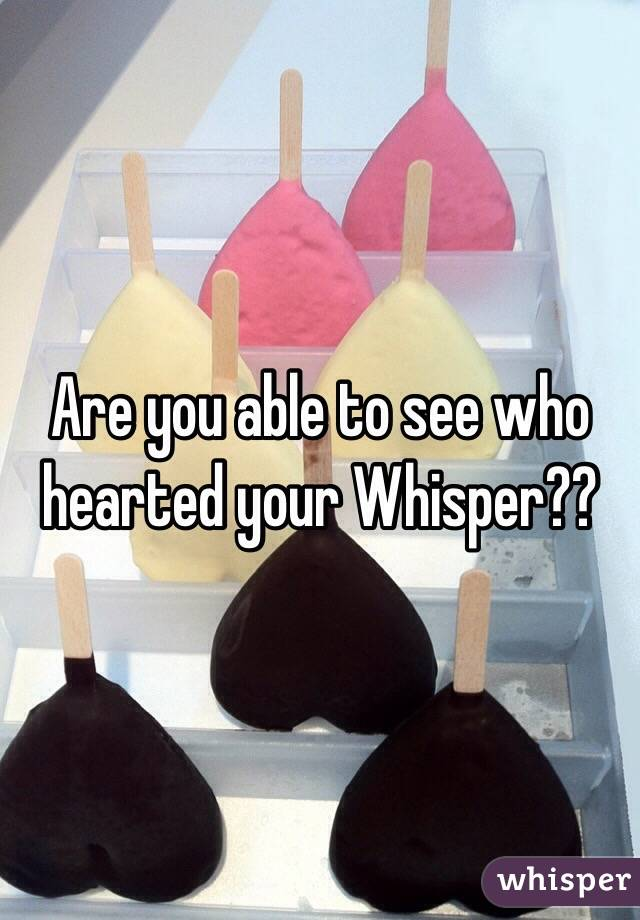 Are you able to see who hearted your Whisper??