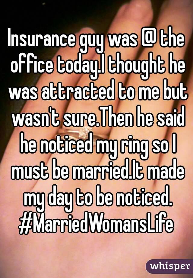 Insurance guy was @ the office today.I thought he was attracted to me but wasn't sure.Then he said he noticed my ring so I must be married.It made my day to be noticed. #MarriedWomansLife