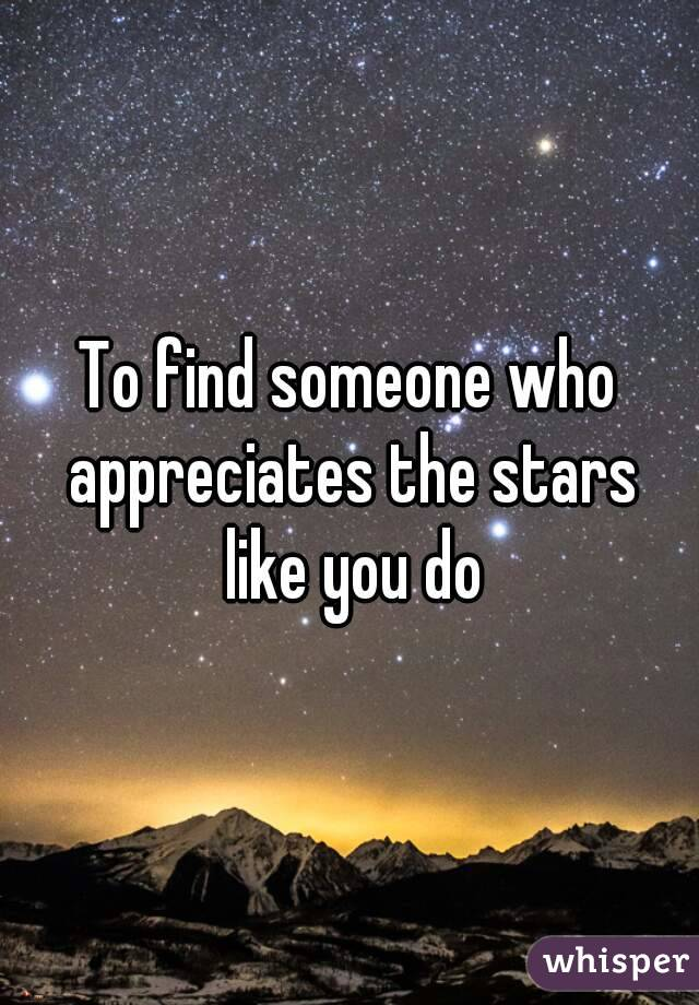 To find someone who appreciates the stars like you do