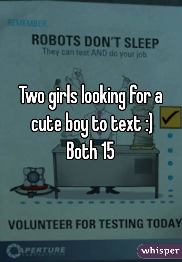 Two girls looking for a cute boy to text :) Both 15