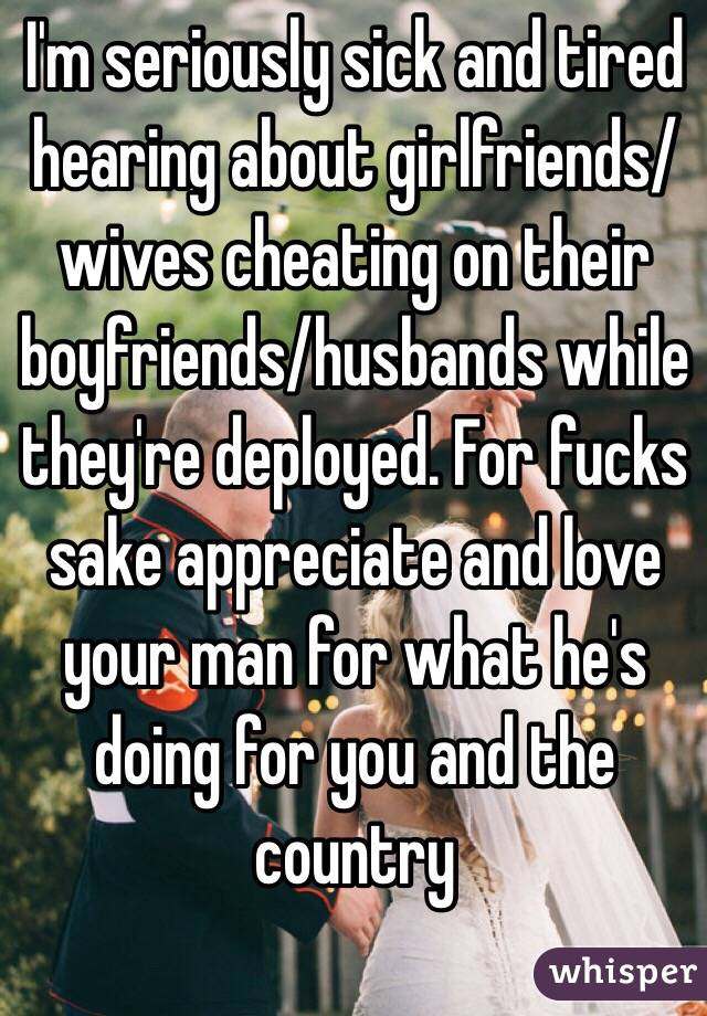 I'm seriously sick and tired hearing about girlfriends/wives cheating on their boyfriends/husbands while they're deployed. For fucks sake appreciate and love your man for what he's doing for you and the country
