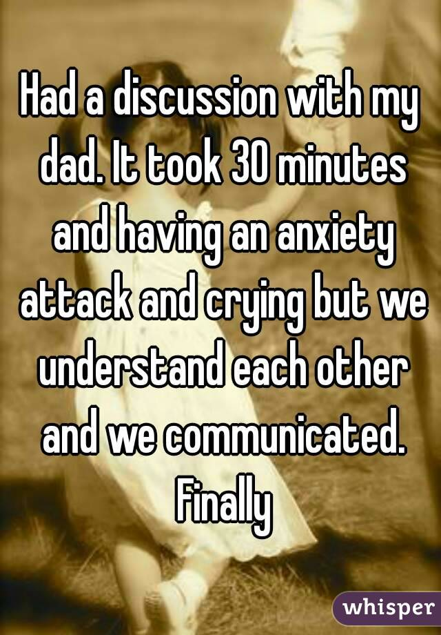 Had a discussion with my dad. It took 30 minutes and having an anxiety attack and crying but we understand each other and we communicated. Finally