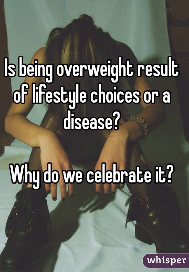 Is being overweight result of lifestyle choices or a disease?   Why do we celebrate it?