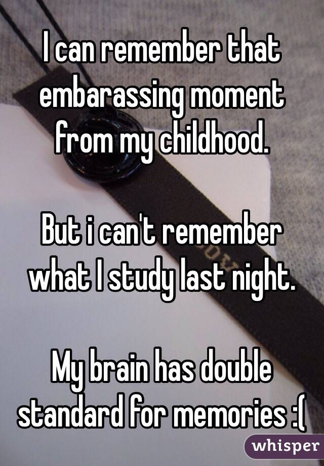 I can remember that embarassing moment from my childhood.  But i can't remember what I study last night.  My brain has double standard for memories :(