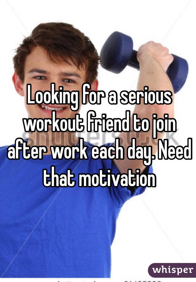 Looking for a serious workout friend to join after work each day. Need that motivation