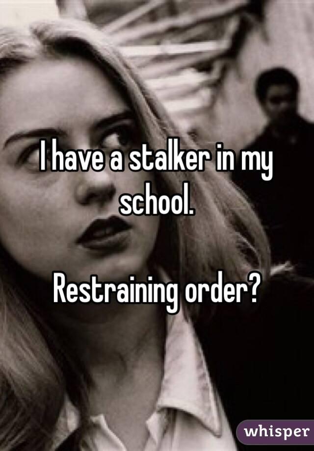 I have a stalker in my school.   Restraining order?