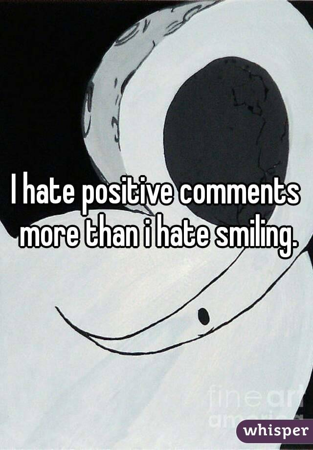 I hate positive comments more than i hate smiling.
