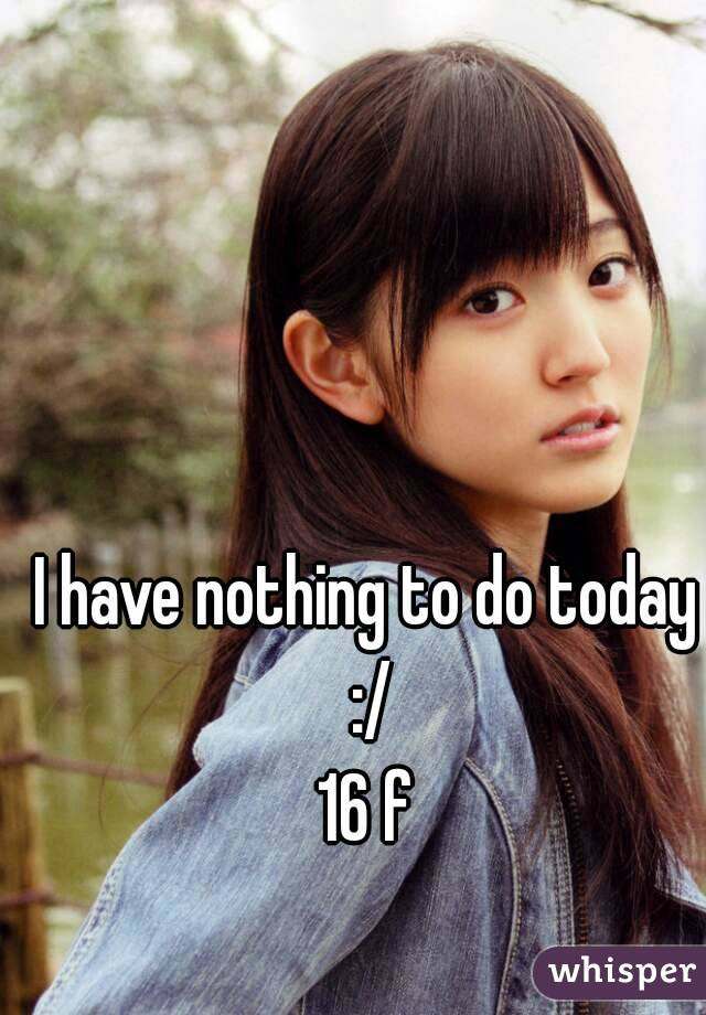 I have nothing to do today :/ 16 f