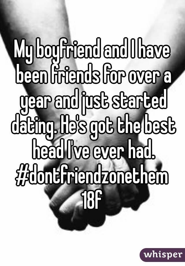My boyfriend and I have been friends for over a year and just started dating. He's got the best head I've ever had. #dontfriendzonethem  18f