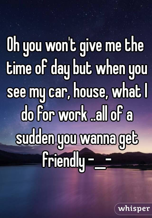 Oh you won't give me the time of day but when you see my car, house, what I do for work ..all of a sudden you wanna get friendly -__-