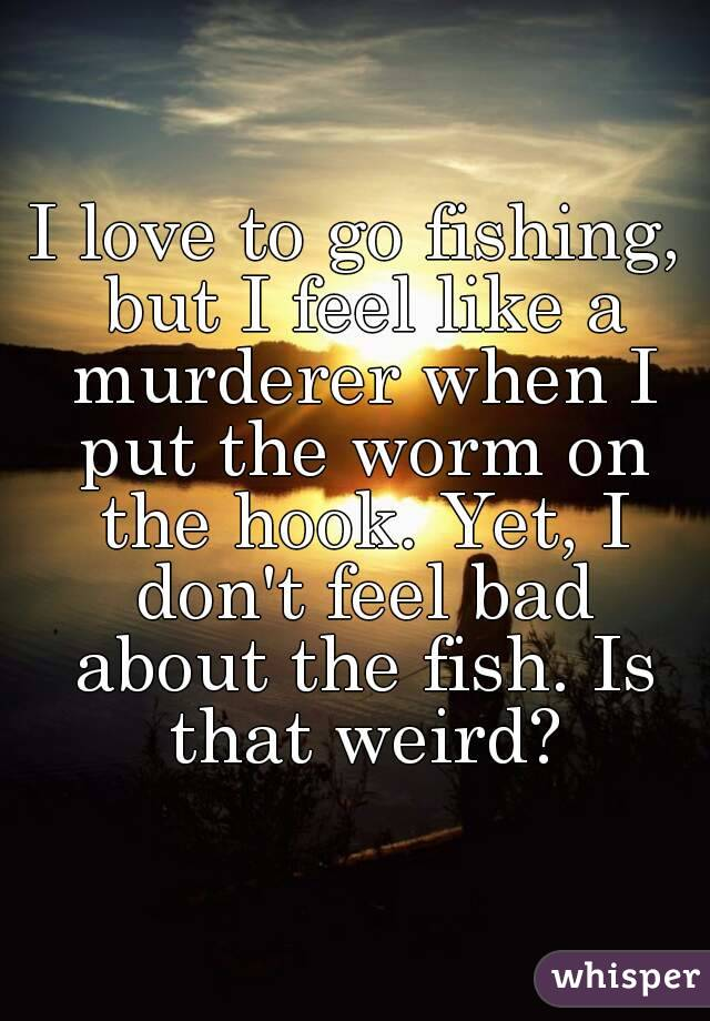 I love to go fishing, but I feel like a murderer when I put the worm on the hook. Yet, I don't feel bad about the fish. Is that weird?
