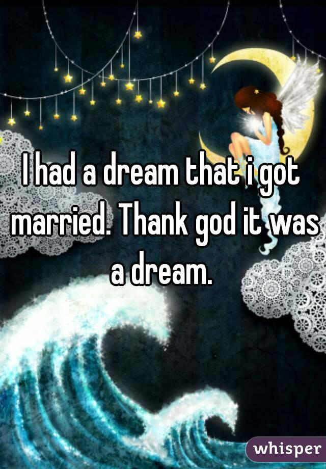 I had a dream that i got married. Thank god it was a dream.