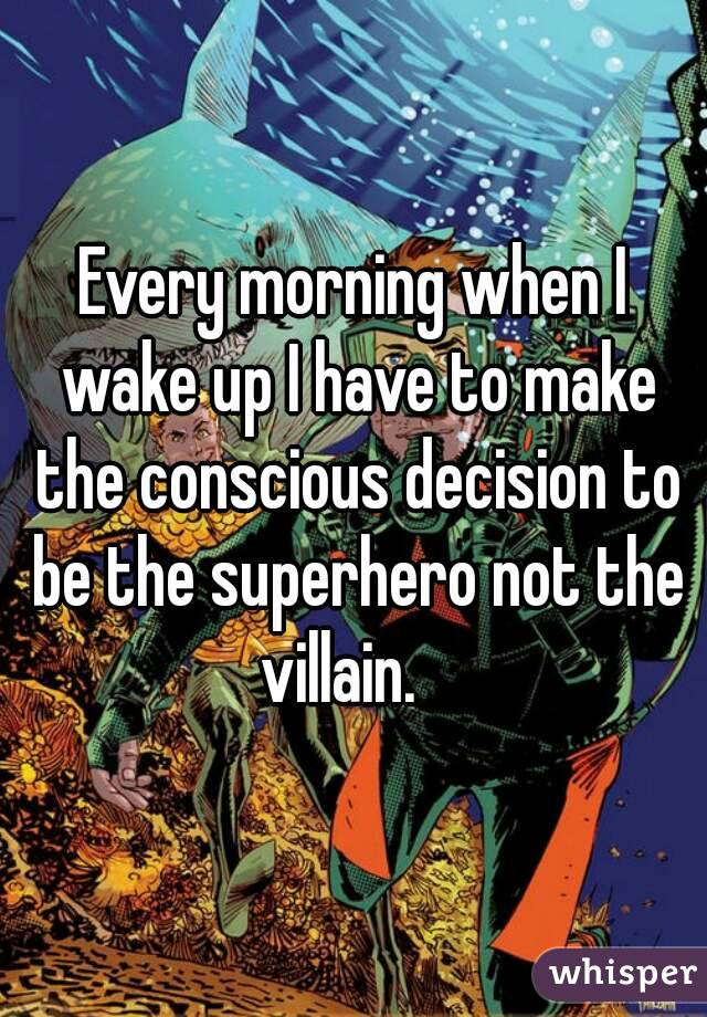 Every morning when I wake up I have to make the conscious decision to be the superhero not the villain.