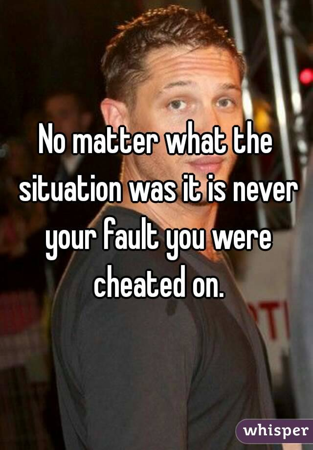 No matter what the situation was it is never your fault you were cheated on.