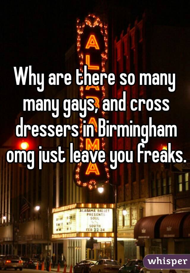 Why are there so many many gays, and cross dressers in Birmingham omg just leave you freaks.