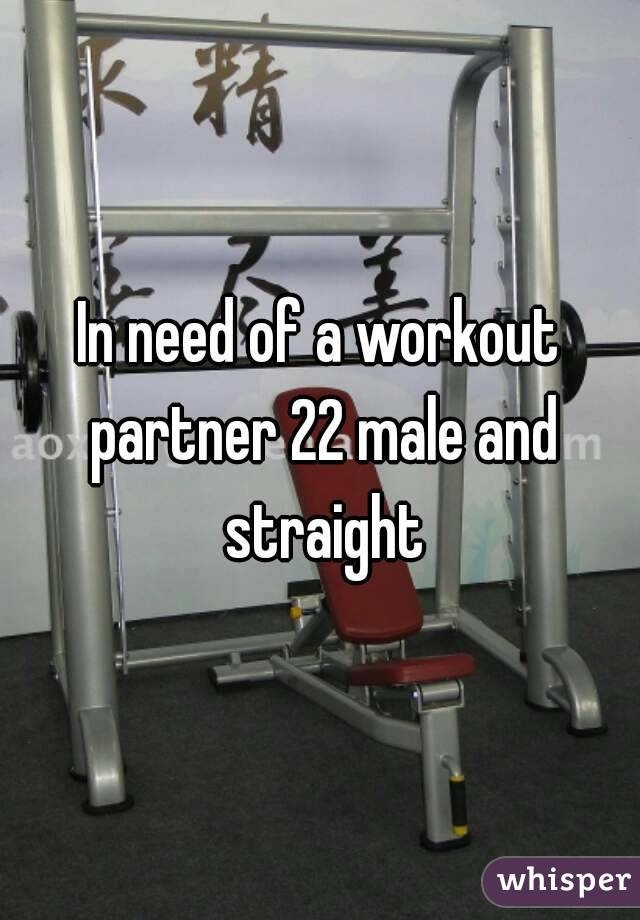 In need of a workout partner 22 male and straight