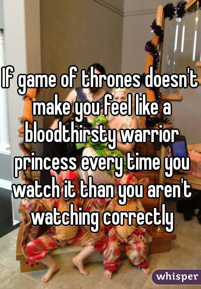If game of thrones doesn't make you feel like a bloodthirsty warrior princess every time you watch it than you aren't watching correctly