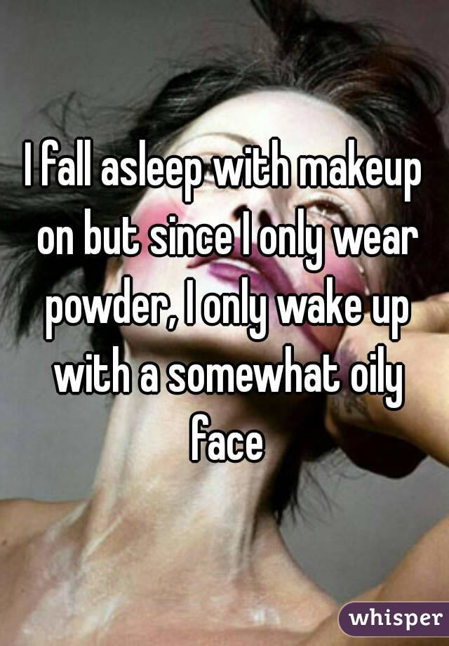 I fall asleep with makeup on but since I only wear powder, I only wake up with a somewhat oily face