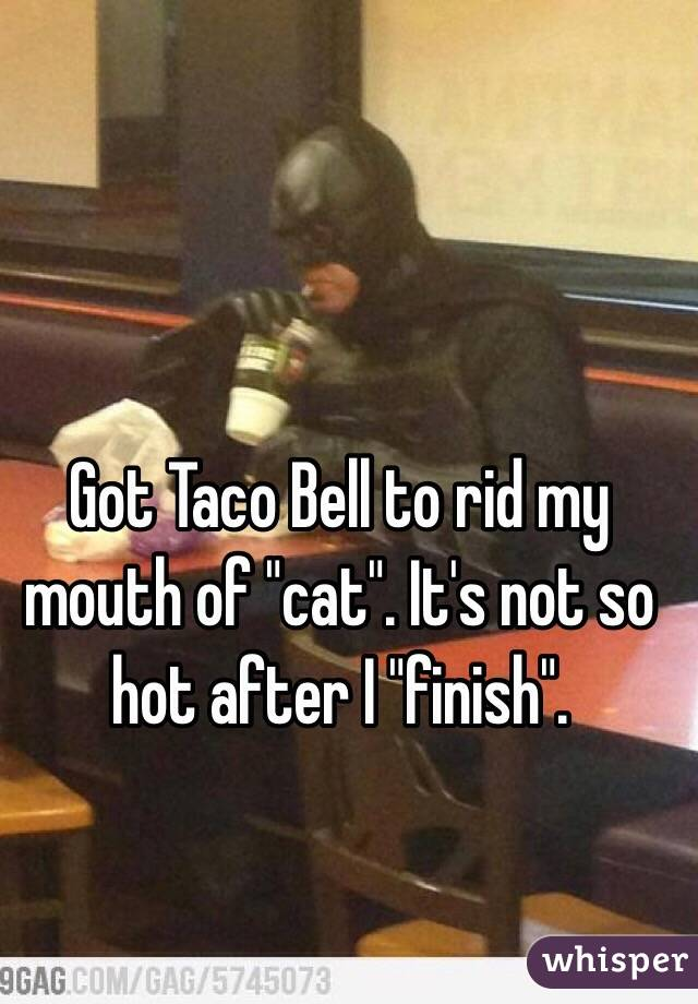 """Got Taco Bell to rid my mouth of """"cat"""". It's not so hot after I """"finish""""."""