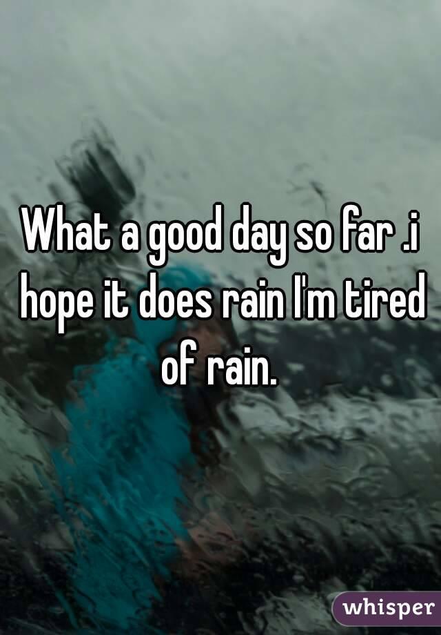 What a good day so far .i hope it does rain I'm tired of rain.