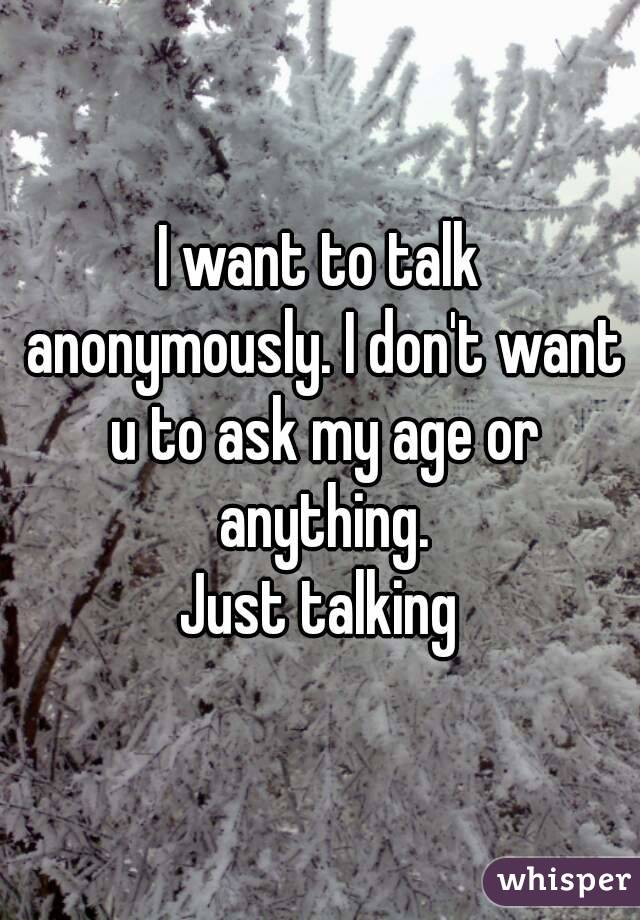 I want to talk anonymously. I don't want u to ask my age or anything. Just talking