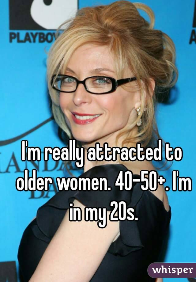 I'm really attracted to older women. 40-50+. I'm in my 20s.