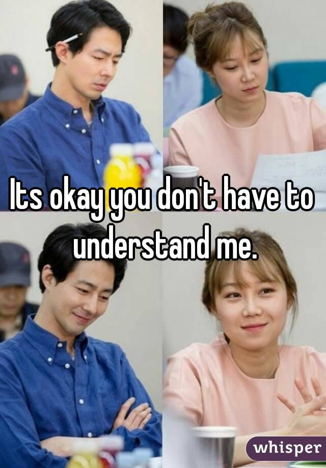 Its okay you don't have to understand me.