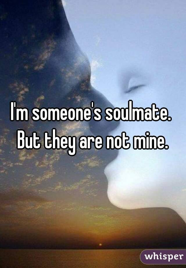 I'm someone's soulmate.  But they are not mine.
