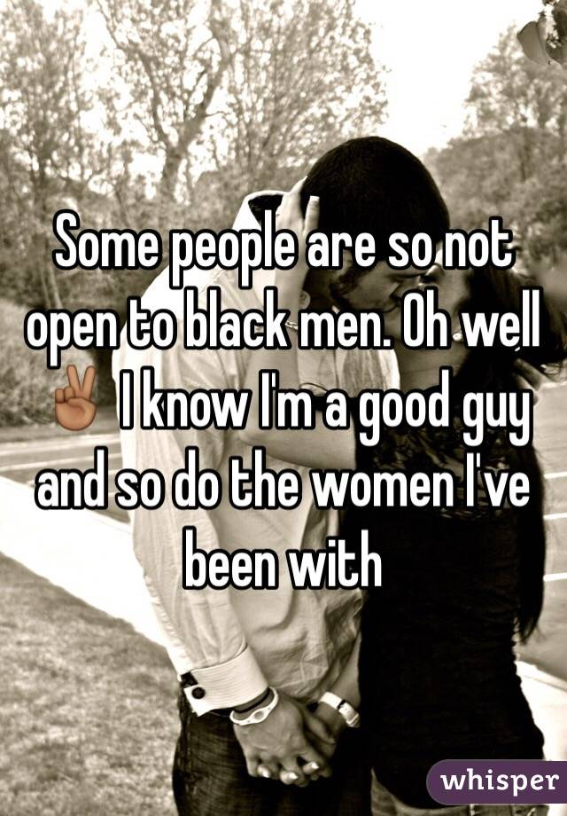 Some people are so not open to black men. Oh well ✌🏾️ I know I'm a good guy and so do the women I've been with