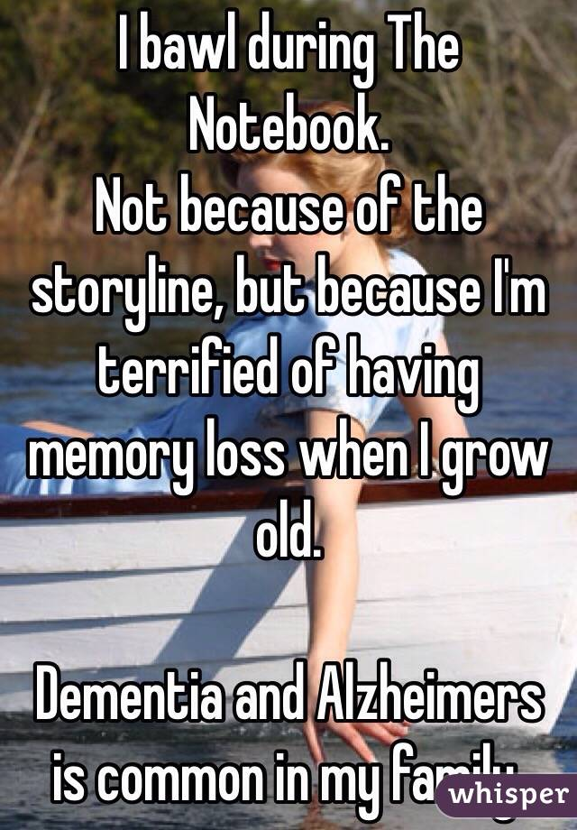 I bawl during The Notebook. Not because of the storyline, but because I'm terrified of having memory loss when I grow old.  Dementia and Alzheimers is common in my family.