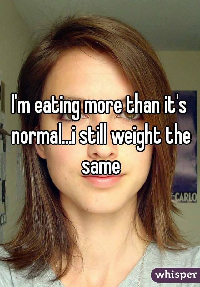 I'm eating more than it's normal...i still weight the same