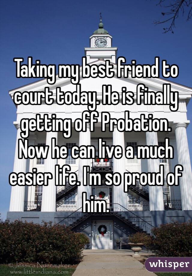 Taking my best friend to court today. He is finally getting off Probation. Now he can live a much easier life. I'm so proud of him.