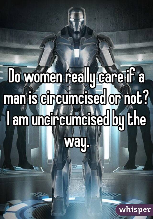 Do women really care if a man is circumcised or not? I am uncircumcised by the way.