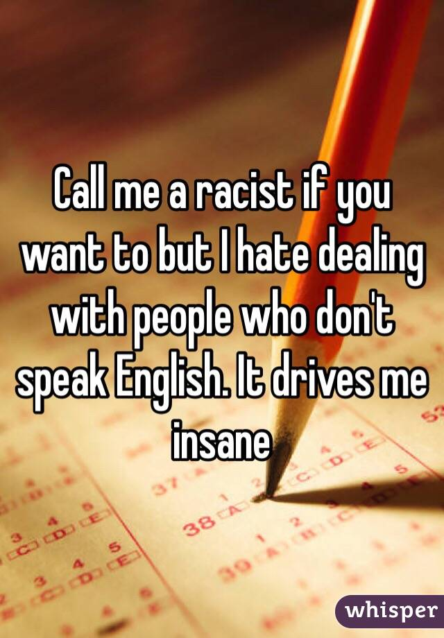 Call me a racist if you want to but I hate dealing with people who don't speak English. It drives me insane