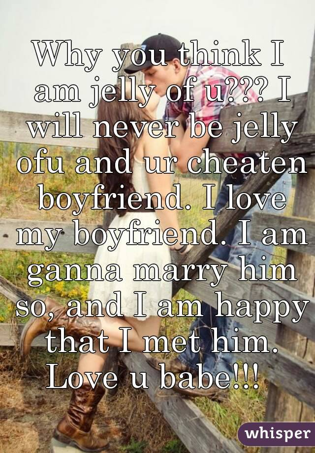 Why you think I am jelly of u??? I will never be jelly ofu and ur cheaten boyfriend. I love my boyfriend. I am ganna marry him so, and I am happy that I met him. Love u babe!!!