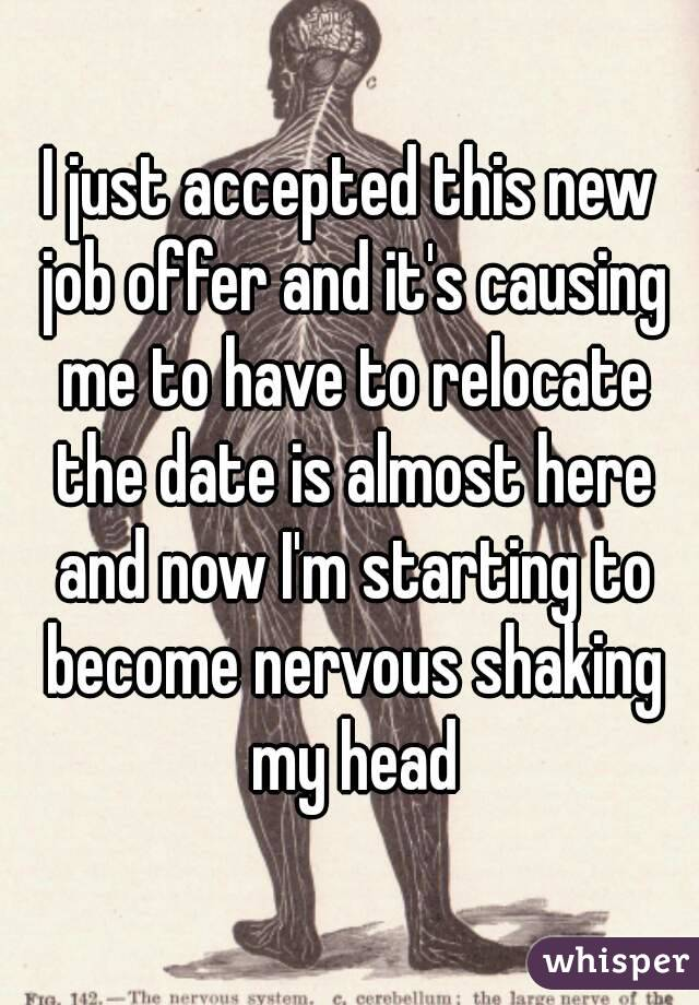I just accepted this new job offer and it's causing me to have to relocate the date is almost here and now I'm starting to become nervous shaking my head