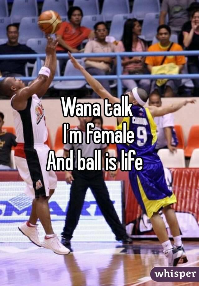 Wana talk  I'm female And ball is life