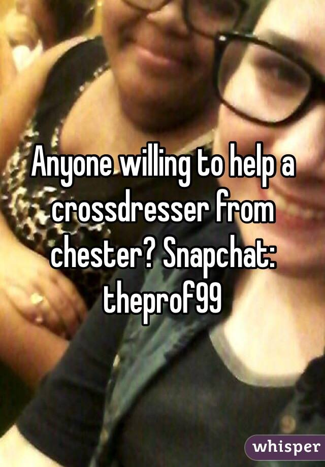 Anyone willing to help a crossdresser from chester? Snapchat: theprof99