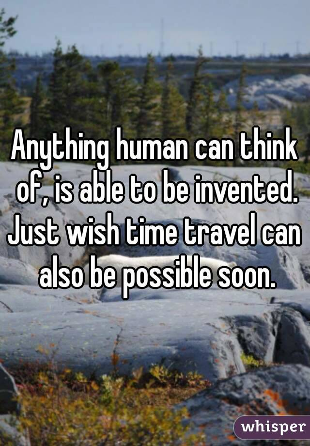 Anything human can think of, is able to be invented. Just wish time travel can also be possible soon.