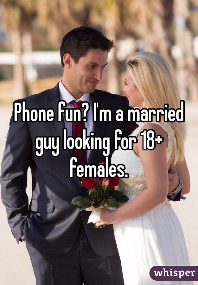 Phone fun? I'm a married guy looking for 18+ females.