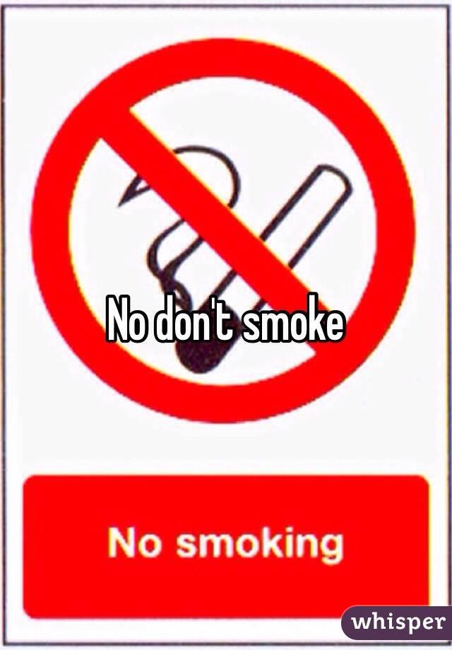 No don't smoke