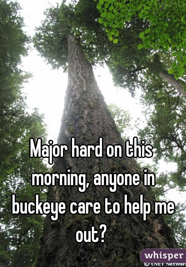 Major hard on this morning, anyone in buckeye care to help me out?