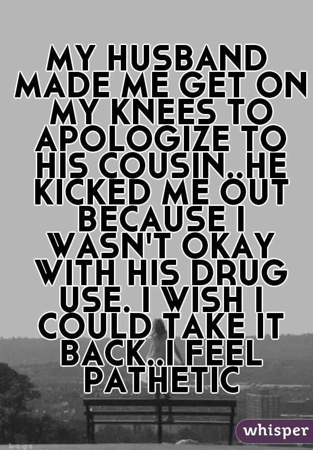 MY HUSBAND MADE ME GET ON MY KNEES TO APOLOGIZE TO HIS COUSIN..HE KICKED ME OUT BECAUSE I WASN'T OKAY WITH HIS DRUG USE. I WISH I COULD TAKE IT BACK..I FEEL PATHETIC