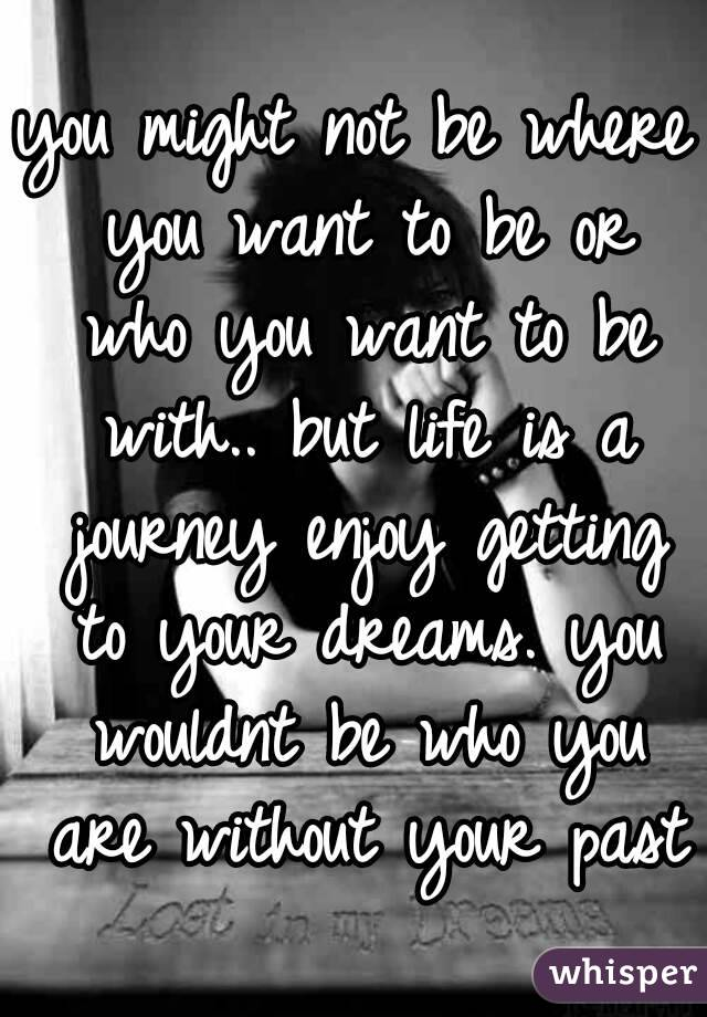 you might not be where you want to be or who you want to be with.. but life is a journey enjoy getting to your dreams. you wouldnt be who you are without your past