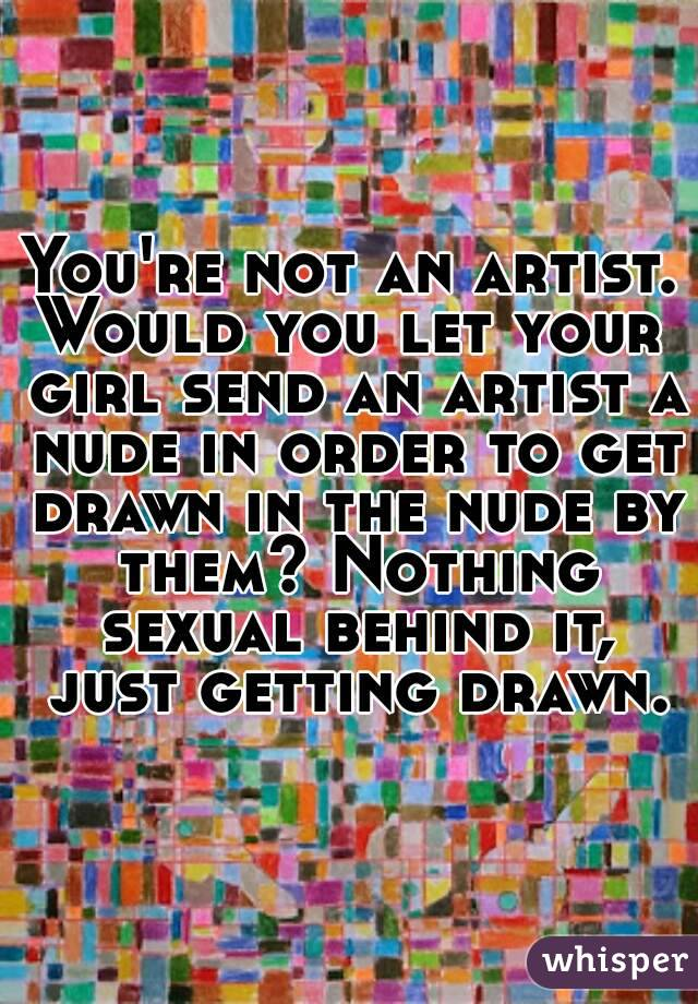 You're not an artist. Would you let your girl send an artist a nude in order to get drawn in the nude by them? Nothing sexual behind it, just getting drawn.