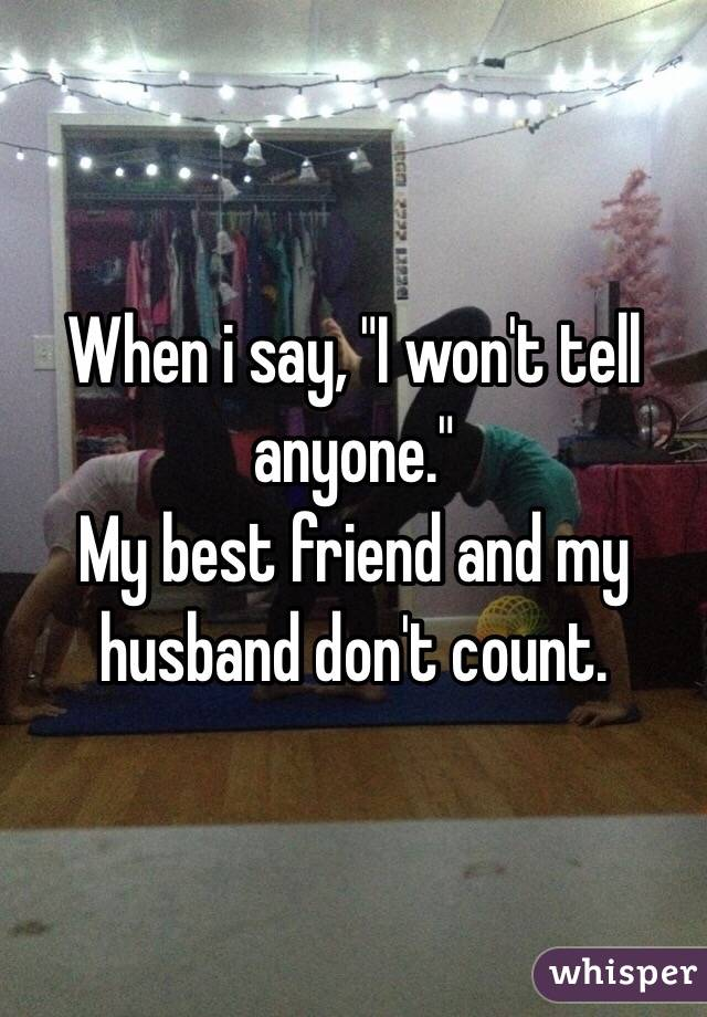 """When i say, """"I won't tell anyone."""" My best friend and my husband don't count."""