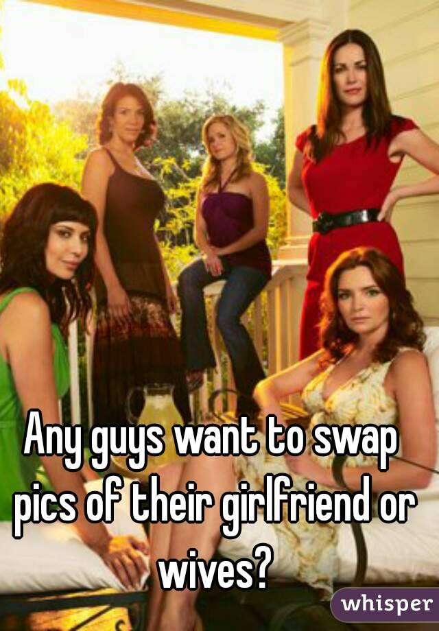 Any guys want to swap pics of their girlfriend or wives?
