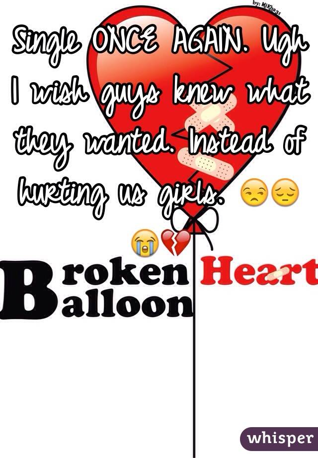 Single ONCE AGAIN. Ugh I wish guys knew what they wanted. Instead of hurting us girls. 😒😔😭💔